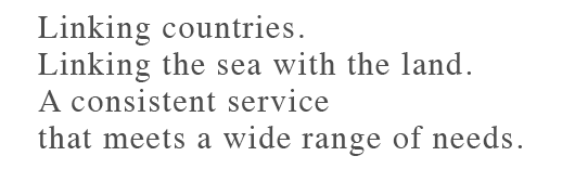 Linking countries. Linking the sea with the land. A consistent service that meets a wide range of needs.